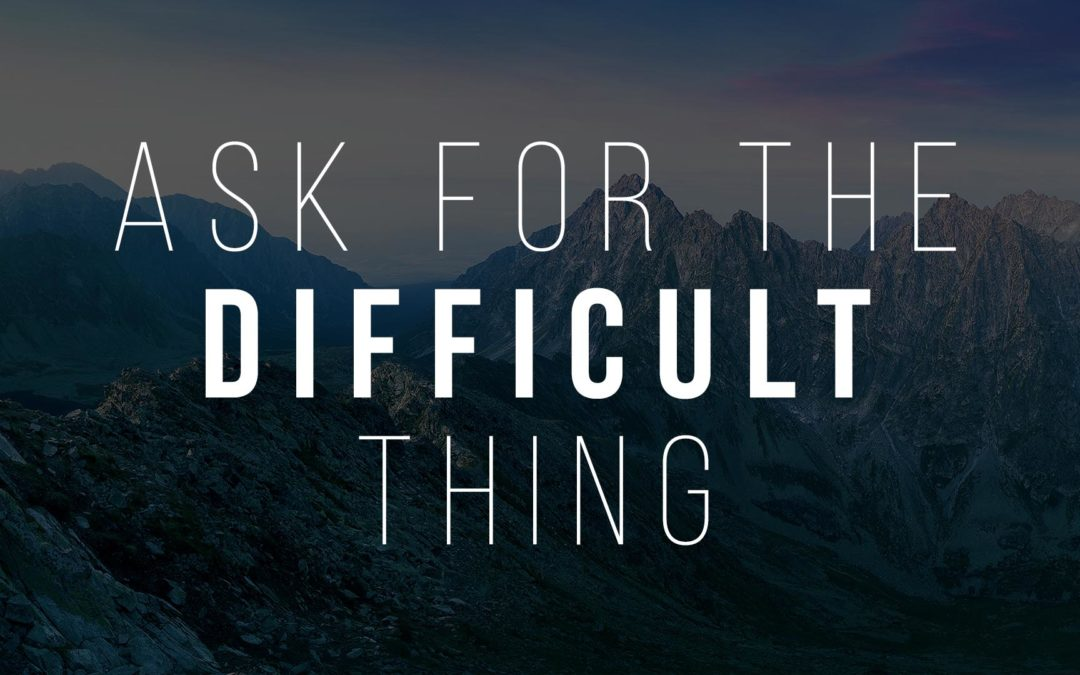 Ask for the difficult thing