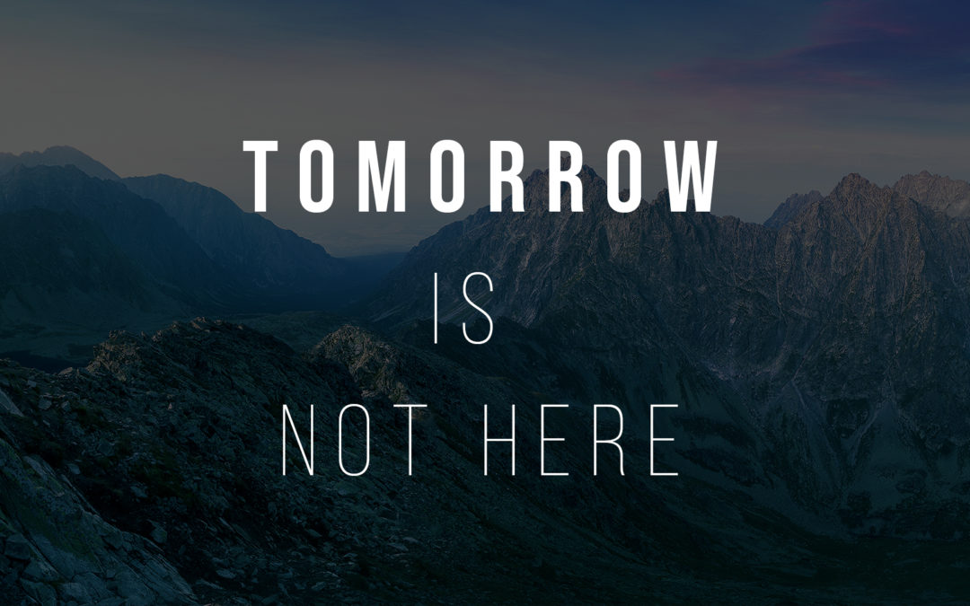 Tomorrow Is Not Here