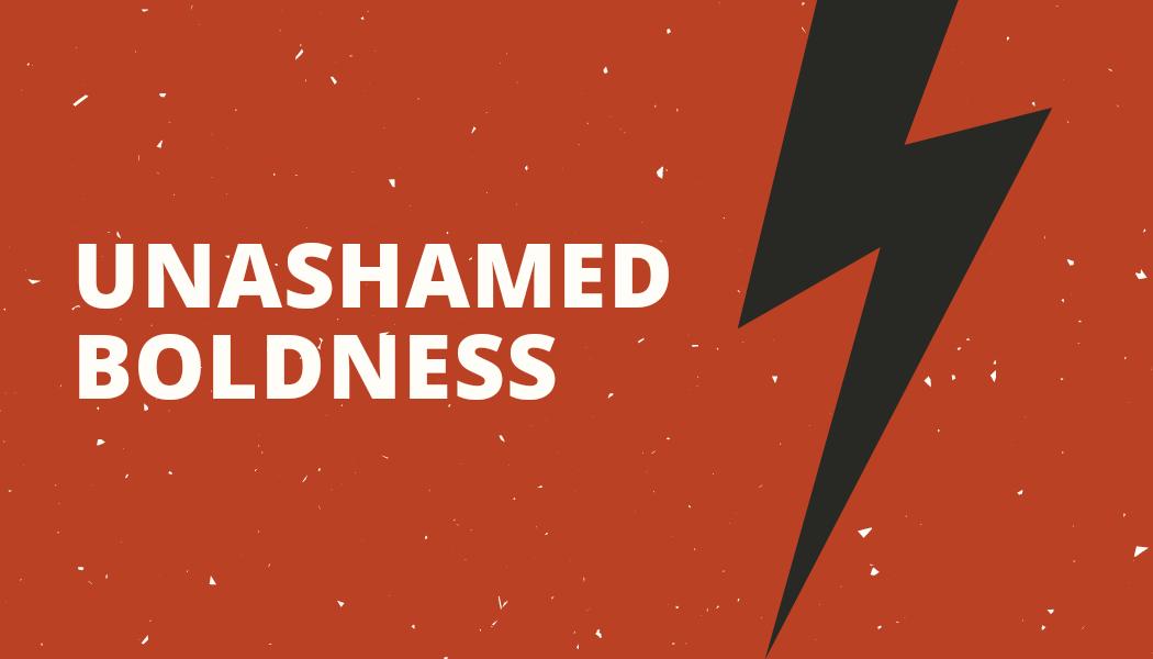 Unashamed Boldness