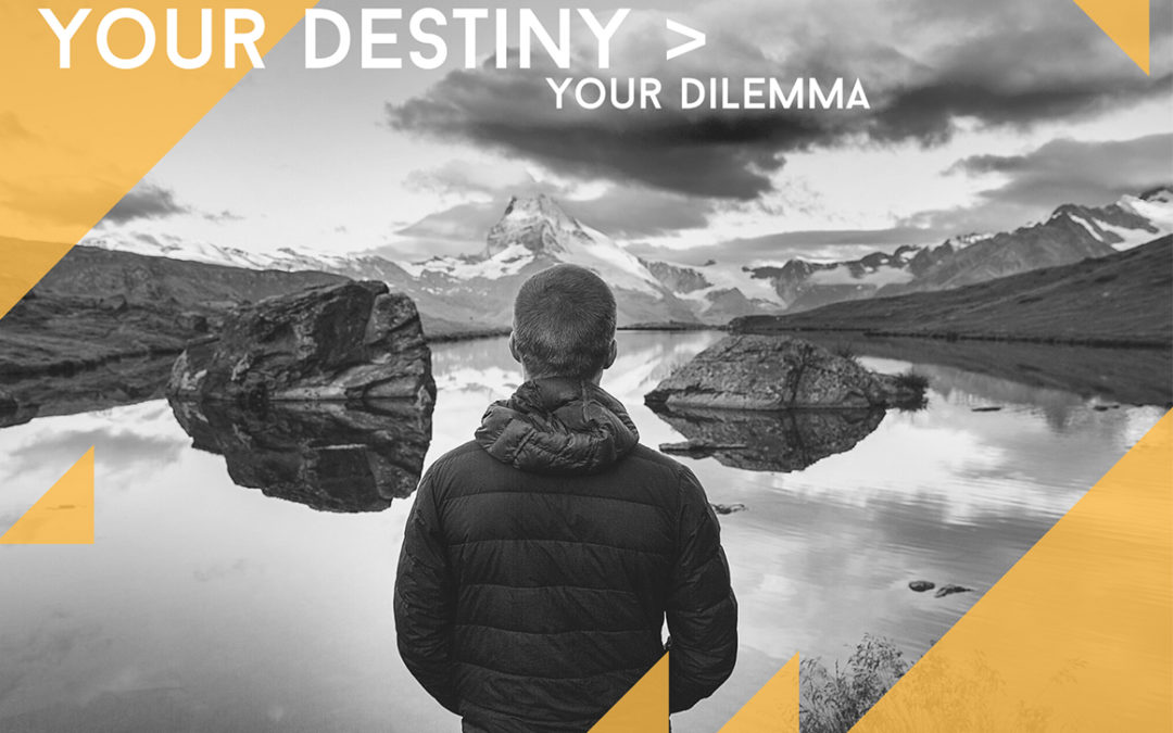 Your Destiny Is Greater Than Your Dilemma