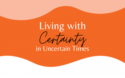 Living With Certainty In Uncertain Times